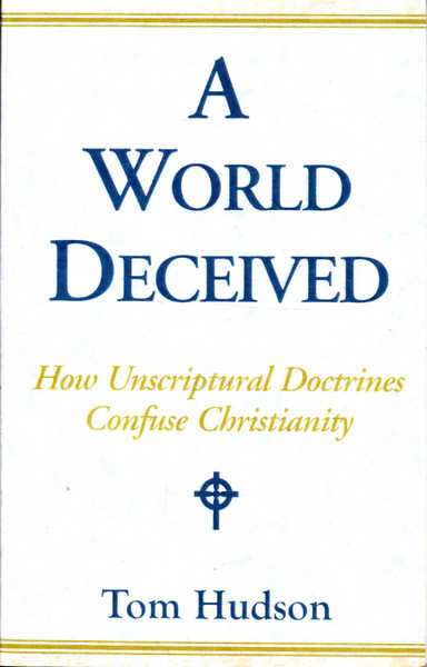A World Deceived: How Unscriptural Doctrines Confuse Christianity