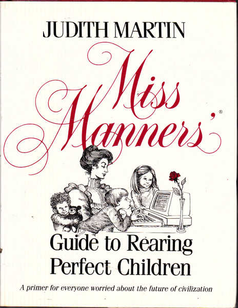 Miss Manners' Guide to Rearing Perfect Children. A Primer for Everyone Worried About the Future of Civilization.