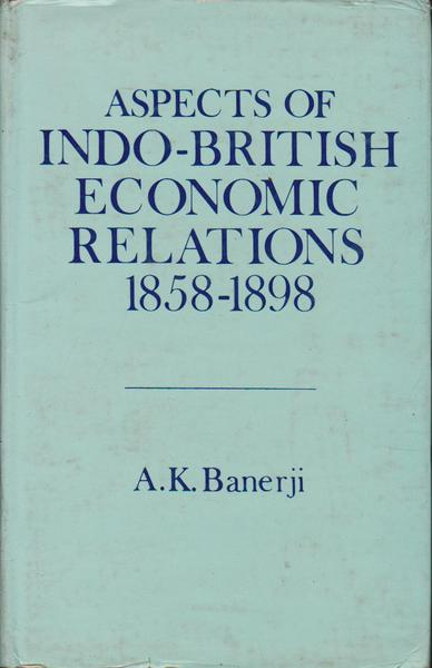 Aspects of Indo-British Economic Relations 1858 - 1898