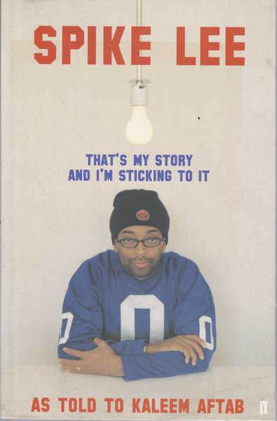 Spike Lee : That's My Story And I'm Sticking to it as Told to Kaleem Aftab