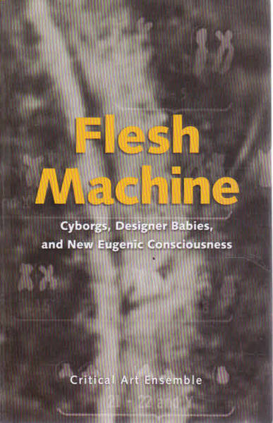 Flesh Machine: Cyborgs, Designer Babies, & New Eugenic Consciousness