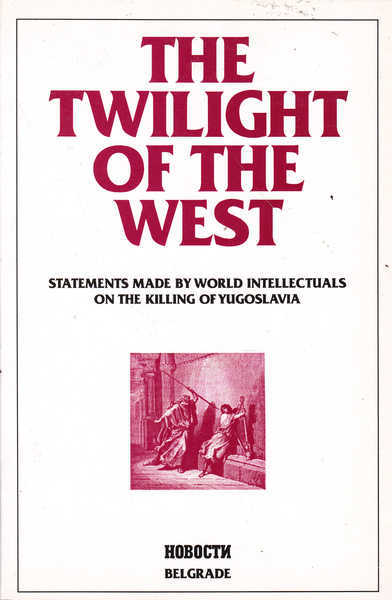The Twilight of the West: Statements Made By World Intellectuals on the Killing of Yugoslavia
