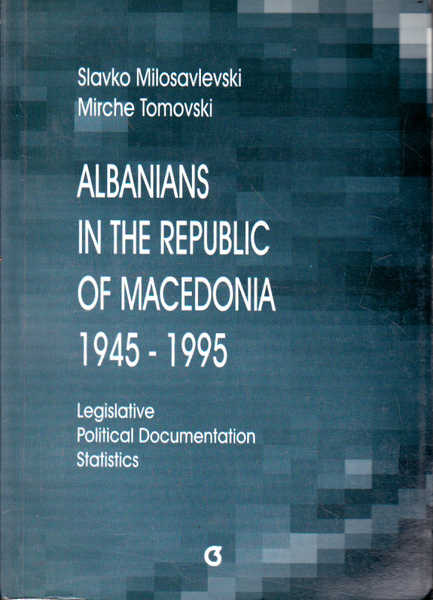 Albanians in the Republic of Macedonia, 1945-1995: Legislative, Political Documentation, Statistics