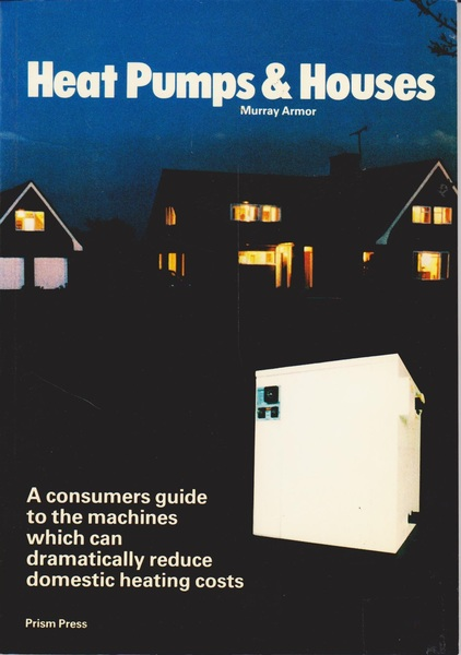Heat Pumps & Houses. a Consumers Guide to the Machines Which Can Dramatically Reduce Domestic Heating Costs