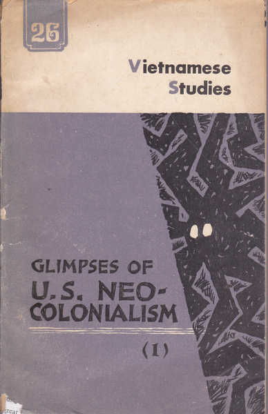 Vietnamese Studies No. 26- 1970: Glimpses of U.S. Neo Colonialism (I) Neo-Colonialism and Global Strategy