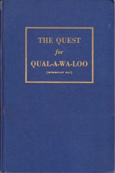 The Quest for Qual-a-wa-loo (Humboldt Bay) A Collection of Diaries and Historical Notes Pertaining to the Early Discoveries of the Area Now Known as Humboldt County, California